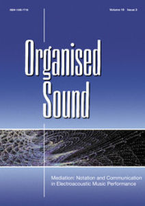 Organised Sound Volume 19 - Special Issue3 -  Mediation: Notation and Communication in Electroacoustic Music Performance